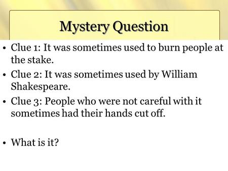 Mystery Question Clue 1: It was sometimes used to burn people at the stake. Clue 2: It was sometimes used by William Shakespeare. Clue 3: People who were.