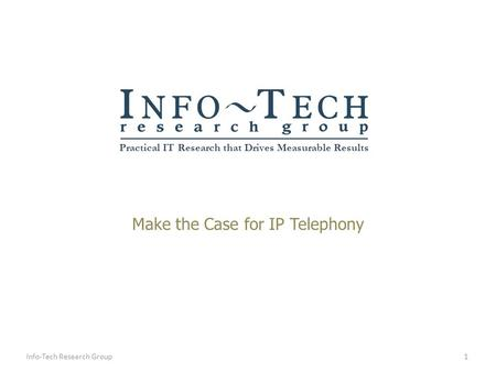 Practical IT Research that Drives Measurable Results Make the Case for IP Telephony 1Info-Tech Research Group.