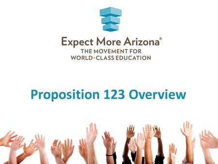 Proposition 123 Overview. Expect More Arizona is… A statewide nonpartisan organization dedicated to ensuring every Arizona child receives a world-class.