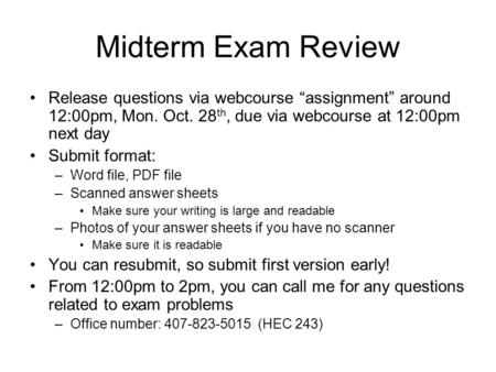 "Midterm Exam Review Release questions via webcourse ""assignment"" around 12:00pm, Mon. Oct. 28 th, due via webcourse at 12:00pm next day Submit format:"
