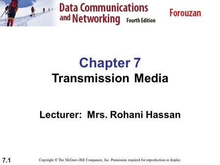 7.1 Chapter 7 Transmission Media Lecturer: Mrs. Rohani Hassan Copyright © The McGraw-Hill Companies, Inc. Permission required for reproduction or display.