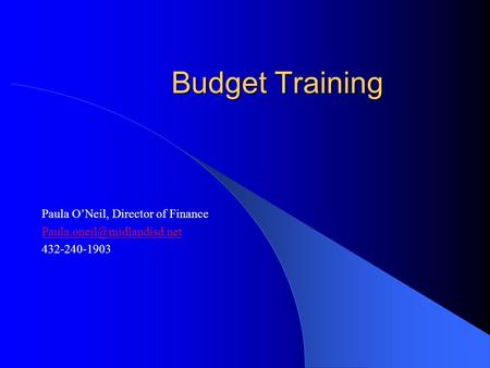 Budget Training Paula O'Neil, Director of Finance 432-240-1903.