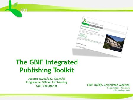GBIF NODES Committee Meeting Copenhagen, Denmark 4 th October 2009 The GBIF Integrated Publishing Toolkit Alberto GONZÁLEZ-TALAVÁN Programme Officer for.