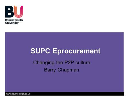 Www.bournemouth.ac.uk Changing the P2P culture Barry Chapman SUPC Eprocurement.