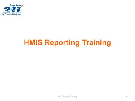 HMIS Reporting Training 211 Orange County1. Agenda This training is scheduled for 2 hours. Reports that will be covered: –Application Reports What are.