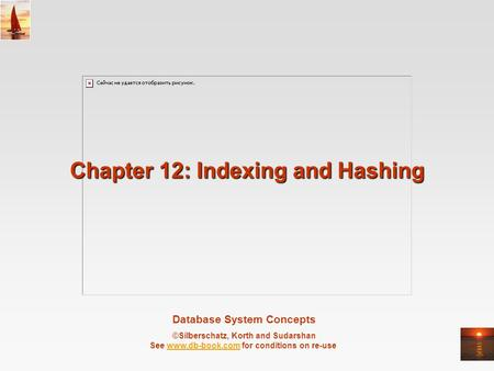 Database System Concepts ©Silberschatz, Korth and Sudarshan See www.db-book.com for conditions on re-usewww.db-book.com Chapter 12: Indexing and Hashing.