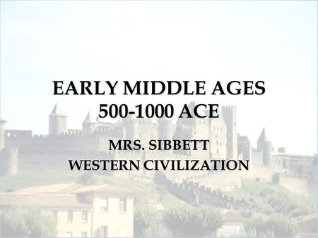 EARLY MIDDLE AGES 500-1000 ACE MRS. SIBBETT WESTERN CIVILIZATION.