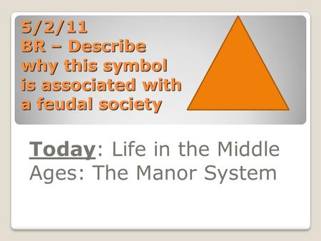 5/2/11 BR – Describe why this symbol is associated with a feudal society Today: Life in the Middle Ages: The Manor System.