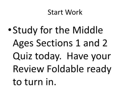 Start Work Study for the Middle Ages Sections 1 and 2 Quiz today. Have your Review Foldable ready to turn in.