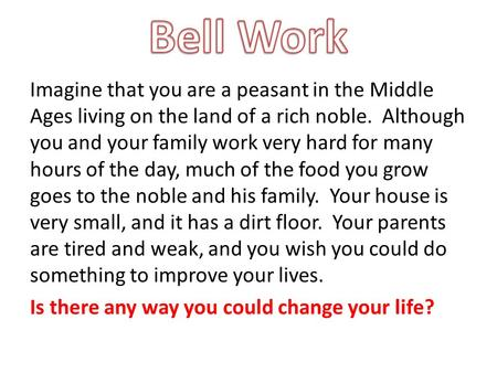Imagine that you are a peasant in the Middle Ages living on the land of a rich noble. Although you and your family work very hard for many hours of the.
