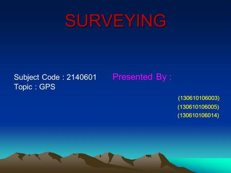 SURVEYING Subject Code : 2140601 Presented By : Topic : GPS (130610106003) (130610106005) (130610106014)