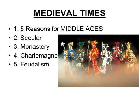MEDIEVAL TIMES 1. 5 Reasons for MIDDLE AGES 2. Secular 3. Monastery 4. Charlemagne 5. Feudalism.