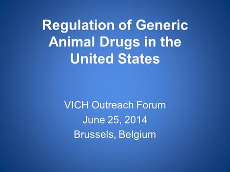Regulation of Generic Animal Drugs in the United States VICH Outreach Forum June 25, 2014 Brussels, Belgium.