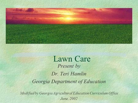 Lawn Care Present by Dr. Teri Hamlin Georgia Department of Education Modified by Georgia Agricultural Education Curriculum Office June, 2002.