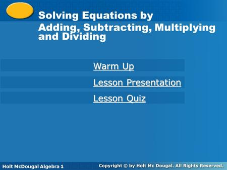 Solving Equations by Adding or Subtracting Holt McDougal Algebra 1 Solving Equations by Adding, Subtracting, Multiplying and Dividing Warm Up Warm Up Lesson.