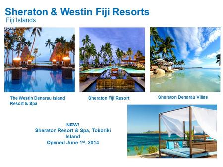 Sheraton & Westin Fiji Resorts Fiji Islands NEW! Sheraton Resort & Spa, Tokoriki Island Opened June 1 st, 2014 The Westin Denarau Island Resort & Spa Sheraton.