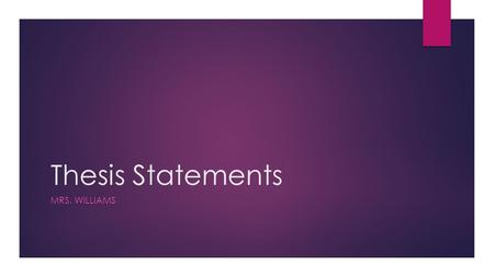 Thesis Statements MRS. WILLIAMS. Thesis Statements  Your thesis statement should include two parts: 1.WHAT: What claim are you making about the text?