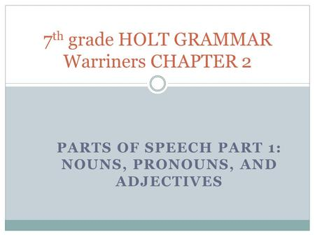 PARTS OF SPEECH PART 1: NOUNS, PRONOUNS, AND ADJECTIVES 7 th grade HOLT GRAMMAR Warriners CHAPTER 2.