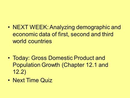 NEXT WEEK: Analyzing demographic and economic data of first, second and third world countries Today: Gross Domestic Product and Population Growth (Chapter.
