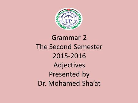 Grammar 2 The Second Semester 2015-2016 Adjectives Presented by Dr. Mohamed Sha'at.