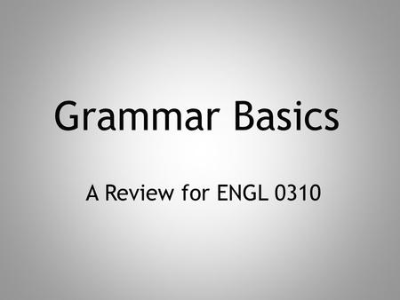 A Review for ENGL 0310. Parts of Speech In English, there are only eight parts of speech. That means that every sentence you read—and write—is composed.