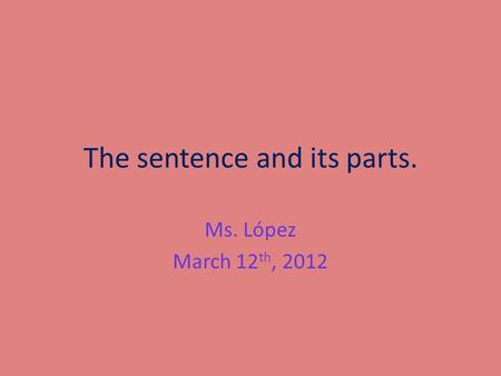 The sentence and its parts. Ms. López March 12 th, 2012.