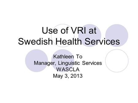 Use of VRI at Swedish Health Services Kathleen To Manager, Linguistic Services WASCLA May 3, 2013.