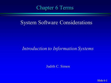 Slide 6-1 Chapter 6 Terms System Software Considerations Introduction to Information Systems Judith C. Simon.