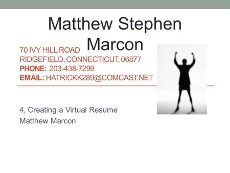 70 IVY HILL ROAD RIDGEFIELD, CONNECTICUT, 06877 PHONE: 203-438-7299   4, Creating a Virtual Resume Matthew Marcon Matthew.