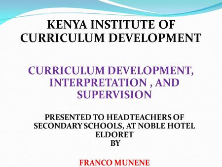 KENYA INSTITUTE OF CURRICULUM DEVELOPMENT CURRICULUM DEVELOPMENT, INTERPRETATION, AND SUPERVISION PRESENTED TO HEADTEACHERS OF SECONDARY SCHOOLS, AT NOBLE.