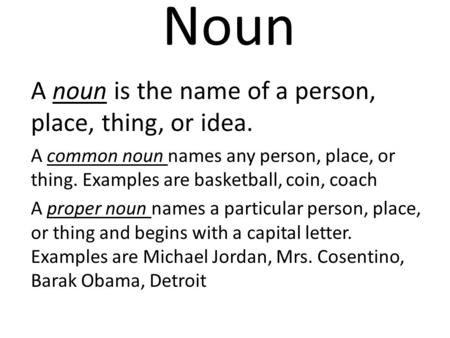 Noun A noun is the name of a person, place, thing, or idea. A common noun names any person, place, or thing. Examples are basketball, coin, coach A proper.