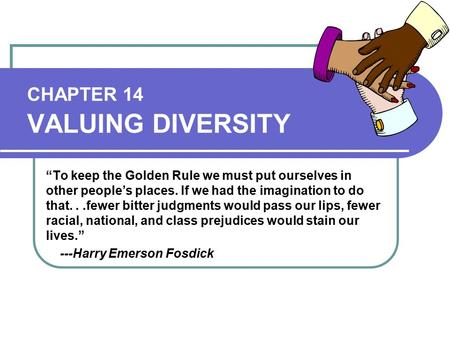 "CHAPTER 14 VALUING DIVERSITY ""To keep the Golden Rule we must put ourselves in other people's places. If we had the imagination to do that...fewer bitter."