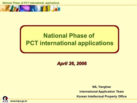 NA, Yanghee International Application Team Korean Intellectual Property Office National Phase of PCT international applications April 26, 2006 www.kipo.go.kr.