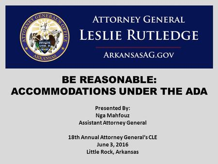 BE REASONABLE: ACCOMMODATIONS UNDER THE ADA Presented By: Nga Mahfouz Assistant Attorney General 18th Annual Attorney General's CLE June 3, 2016 Little.