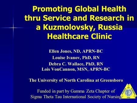 Promoting Global Health thru Service and Research in a Kuzmolovsky, Russia Healthcare Clinic Ellen Jones, ND, APRN-BC Louise Ivanov, PhD, RN Debra C. Wallace,
