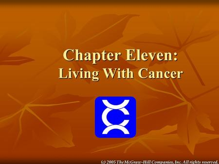 (c) 2005 The McGraw-Hill Companies, Inc. All rights reserved. Chapter Eleven: Living With Cancer.