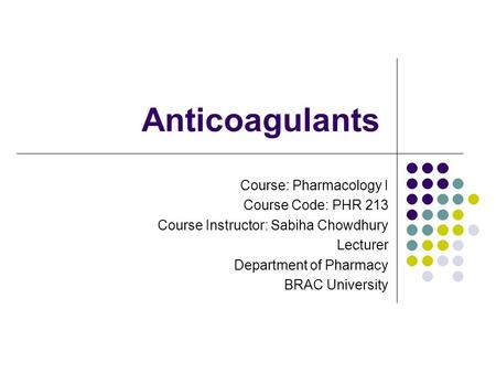 Anticoagulants Course: Pharmacology I Course Code: PHR 213 Course Instructor: Sabiha Chowdhury Lecturer Department of Pharmacy BRAC University.
