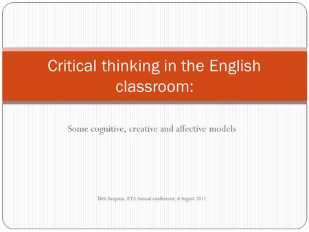 Some cognitive, creative and affective models Deb Simpson, ETA Annual conference, 6 August 2011 Critical thinking in the English classroom: