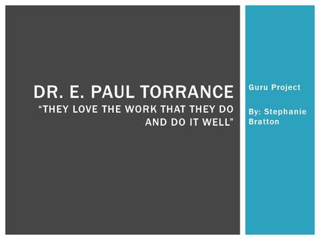 "Guru Project By: Stephanie Bratton DR. E. PAUL TORRANCE ""THEY LOVE THE WORK THAT THEY DO AND DO IT WELL"""