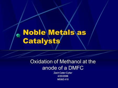 Noble Metals as Catalysts Oxidation of Methanol at the anode of a DMFC Zach Cater-Cyker 4/20/2006 MS&E 410.