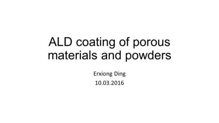 ALD coating of porous materials and powders Erxiong Ding 10.03.2016.