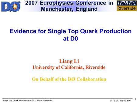 Single Top Quark Production at D0, L. Li (UC Riverside) EPS 2007, July 19 2007 1 Liang Li University of California, Riverside On Behalf of the DØ Collaboration.