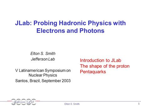 Elton S. Smith 1 JLab: Probing Hadronic Physics with Electrons and Photons Elton S. Smith Jefferson Lab V Latinamerican Symposium on Nuclear Physics Santos,