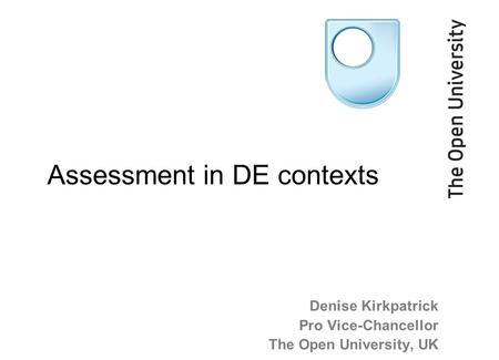 Denise Kirkpatrick Pro Vice-Chancellor The Open University, UK Assessment in DE contexts.