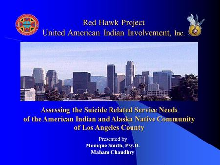 Red Hawk Project United American Indian Involvement, Inc. Presented by Monique Smith, Psy.D. Maham Chaudhry Assessing the Suicide Related Service Needs.