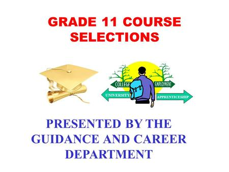 GRADE 11 COURSE SELECTIONS PRESENTED BY THE GUIDANCE AND CAREER DEPARTMENT UNIVERSITY APPRENTICESHIP.