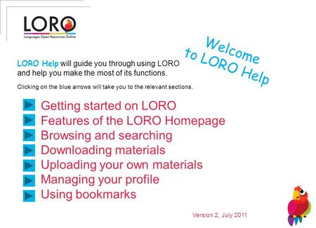 Welcome to LORO Help Getting started on LORO Features of the LORO Homepage Browsing and searching Downloading materials Uploading your own materials Managing.
