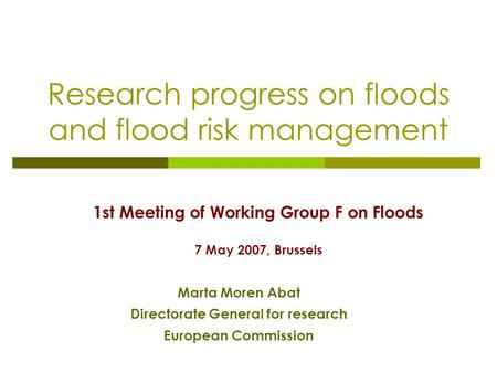 Research progress on floods and flood risk management 1st Meeting of Working Group F on Floods 7 May 2007, Brussels Marta Moren Abat Directorate General.