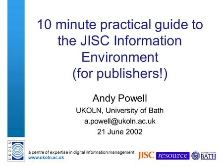 A centre of expertise in digital information management www.ukoln.ac.uk 10 minute practical guide to the JISC Information Environment (for publishers!)