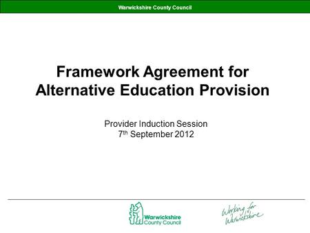 Warwickshire County Council Framework Agreement for Alternative Education Provision Provider Induction Session 7 th September 2012.
